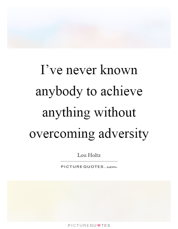 I've never known anybody to achieve anything without overcoming adversity Picture Quote #1