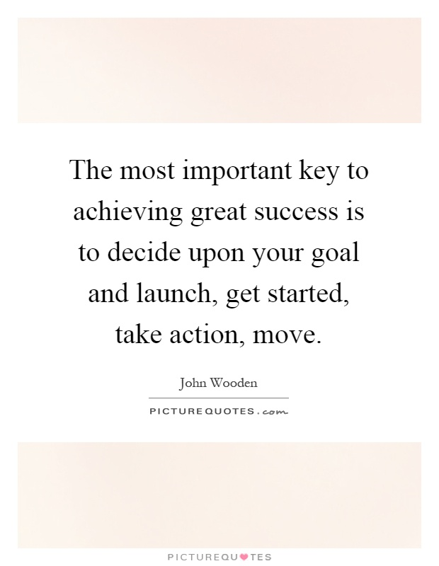 The most important key to achieving great success is to decide upon your goal and launch, get started, take action, move Picture Quote #1