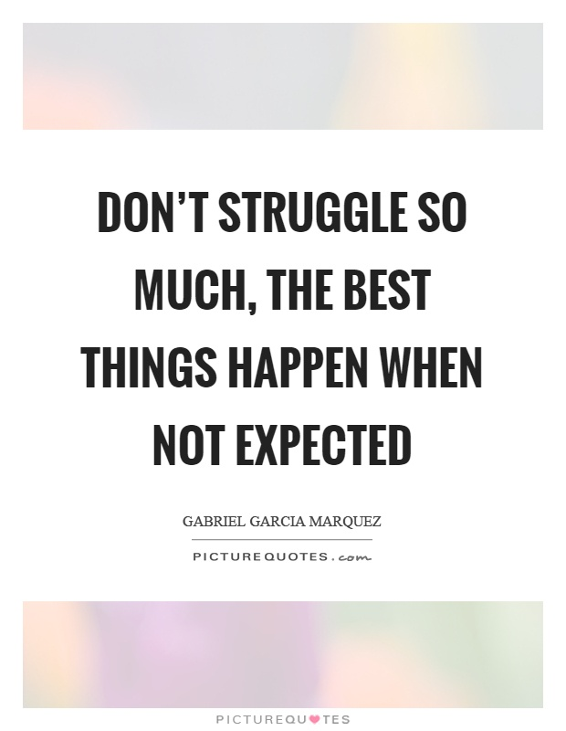 Don't struggle so much, the best things happen when not expected Picture Quote #1