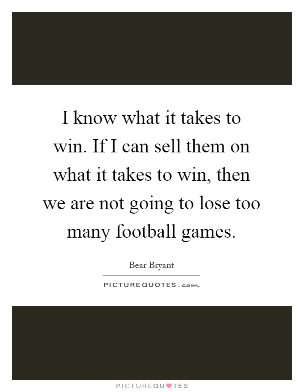 I know what it takes to win. If I can sell them on what it takes to win, then we are not going to lose too many football games Picture Quote #1