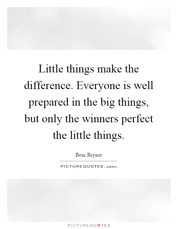 Little things make the difference. Everyone is well prepared in the big things, but only the winners perfect the little things Picture Quote #1