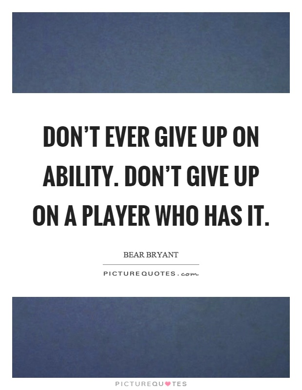 Don't ever give up on ability. Don't give up on a player who has it Picture Quote #1