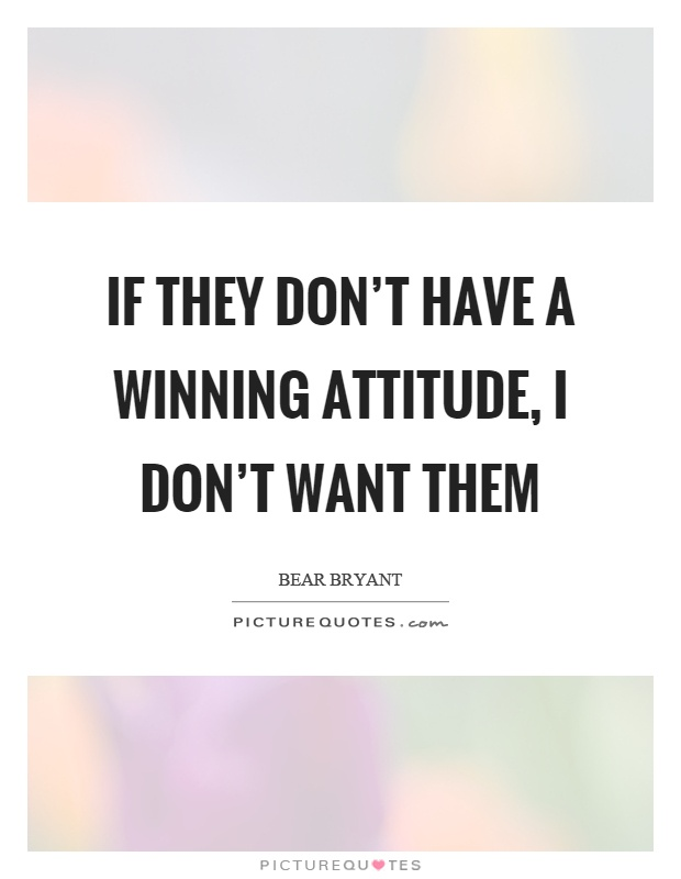 If they don't have a winning attitude, I don't want them Picture Quote #1