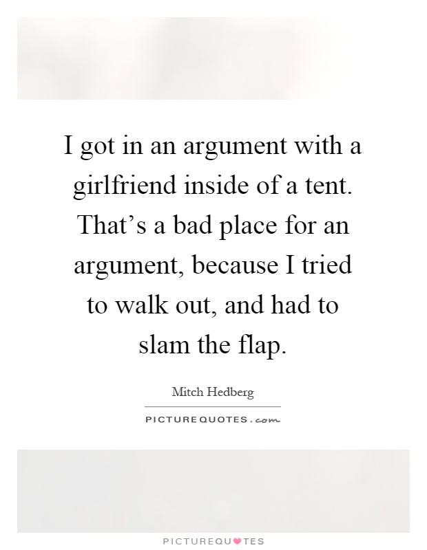 I got in an argument with a girlfriend inside of a tent. That's a bad place for an argument, because I tried to walk out, and had to slam the flap Picture Quote #1