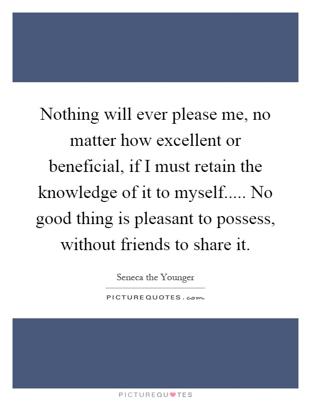 Nothing will ever please me, no matter how excellent or beneficial, if I must retain the knowledge of it to myself..... No good thing is pleasant to possess, without friends to share it Picture Quote #1