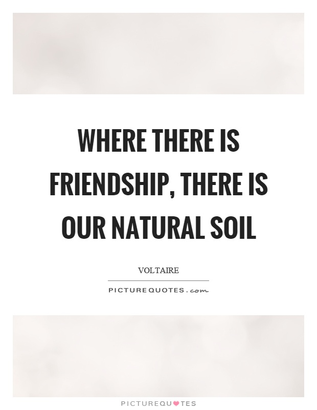 Where there is friendship, there is our natural soil Picture Quote #1