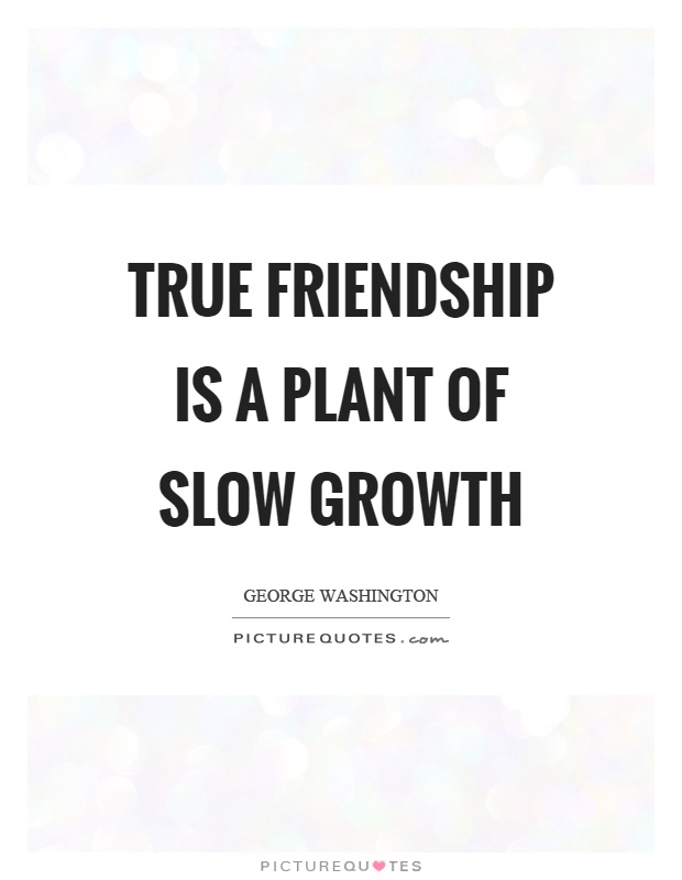 True friendship is a plant of slow growth Picture Quote #1