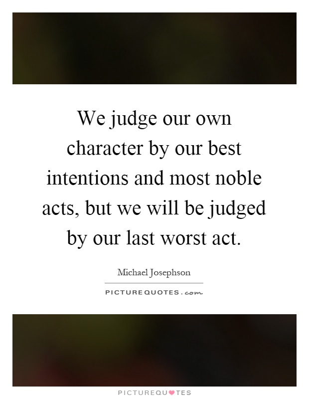 We judge our own character by our best intentions and most noble acts, but we will be judged by our last worst act Picture Quote #1