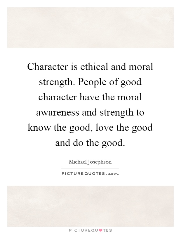 Character is ethical and moral strength. People of good
