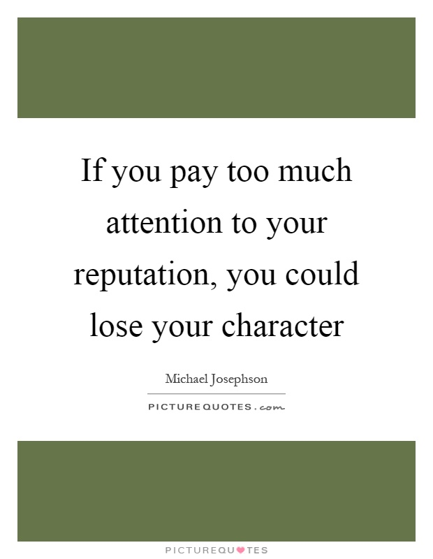 If you pay too much attention to your reputation, you could lose your character Picture Quote #1