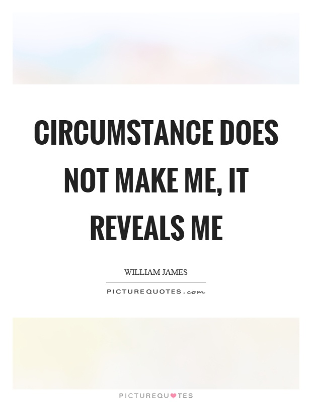 Circumstance does not make me, it reveals me Picture Quote #1