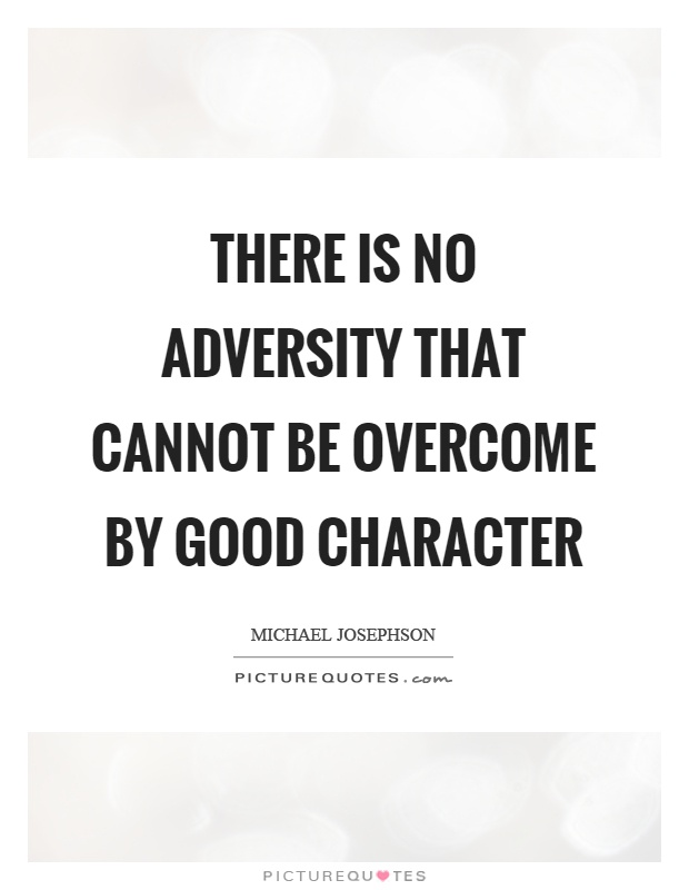 There is no adversity that cannot be overcome by good character Picture Quote #1