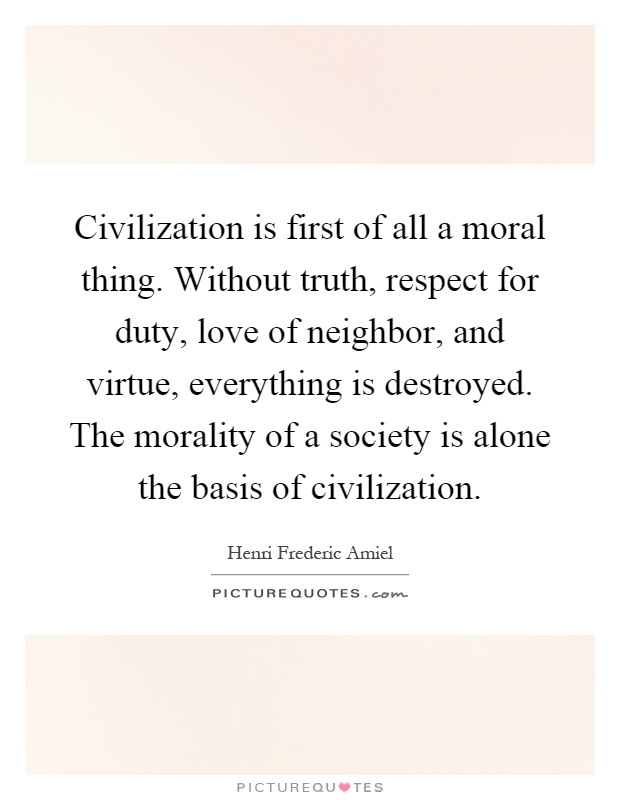 Civilization is first of all a moral thing. Without truth, respect for duty, love of neighbor, and virtue, everything is destroyed. The morality of a society is alone the basis of civilization Picture Quote #1