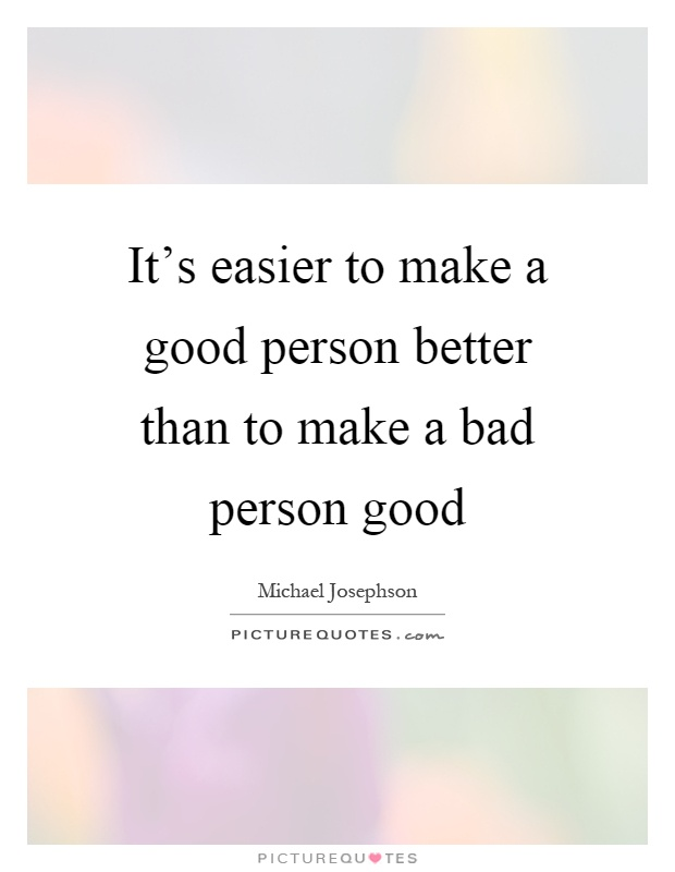 It's easier to make a good person better than to make a bad person good Picture Quote #1