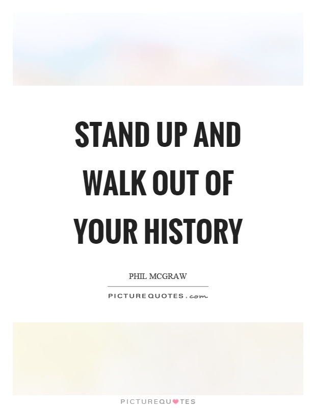 Stand up and walk out of your history Picture Quote #1
