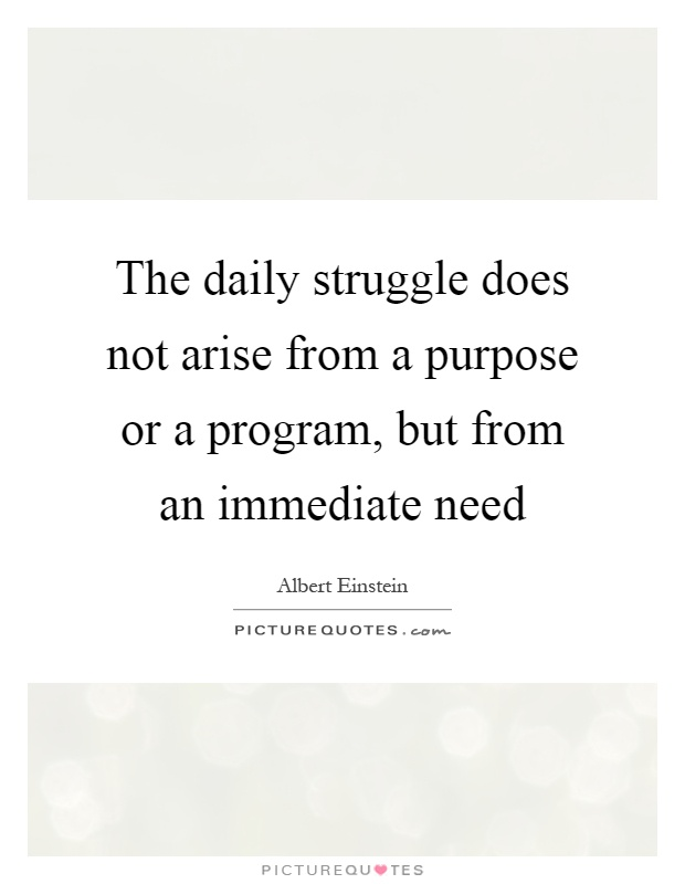 The daily struggle does not arise from a purpose or a program, but from an immediate need Picture Quote #1