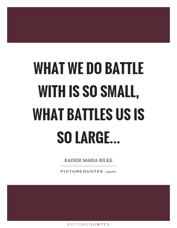 What we do battle with is so small, what battles us is so large Picture Quote #1