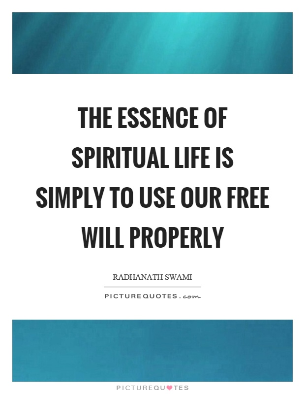 The essence of spiritual life is simply to use our free will properly Picture Quote #1