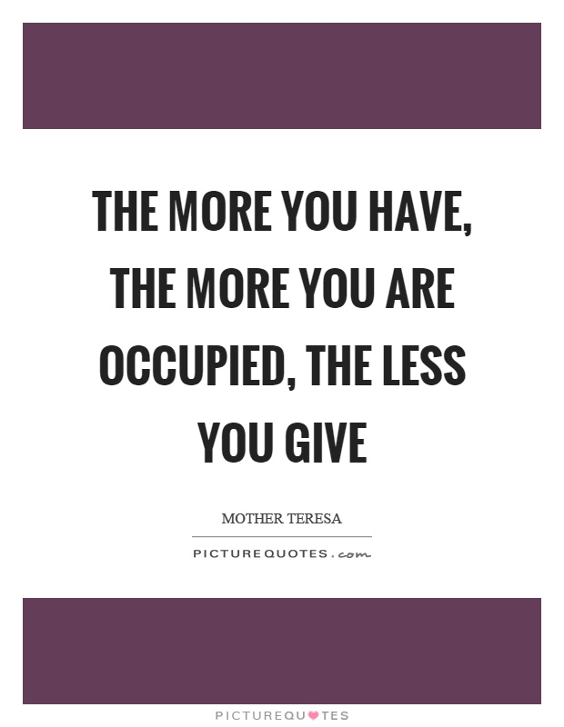 The more you have, the more you are occupied, the less you give Picture Quote #1