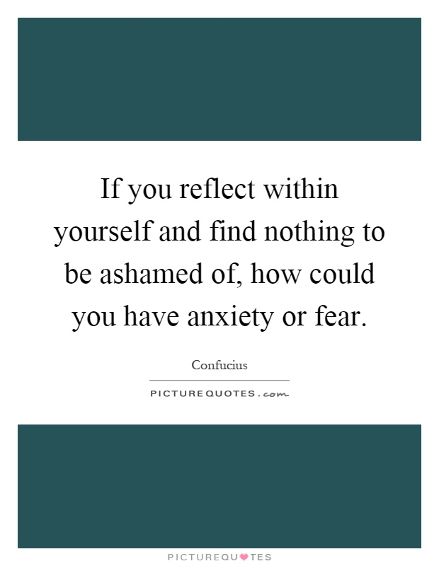 If you reflect within yourself and find nothing to be ashamed of, how could you have anxiety or fear Picture Quote #1