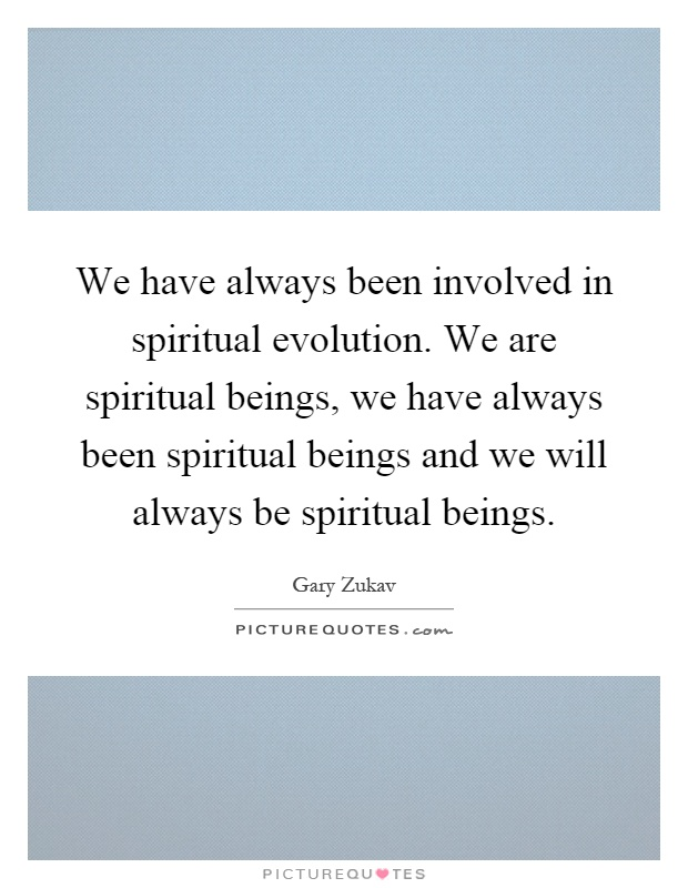 We have always been involved in spiritual evolution. We are spiritual beings, we have always been spiritual beings and we will always be spiritual beings Picture Quote #1