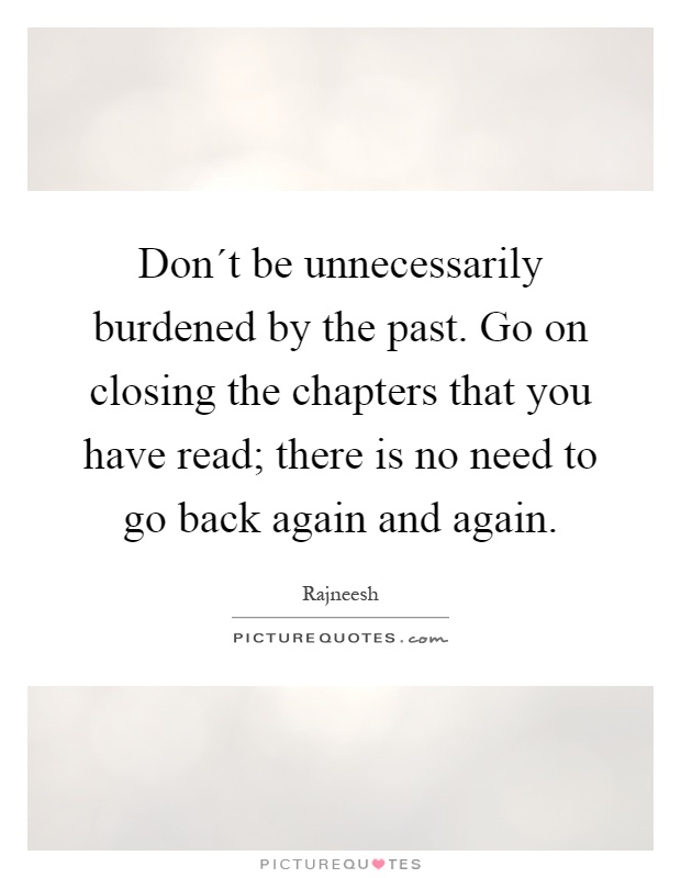 Don´t be unnecessarily burdened by the past. Go on closing the chapters that you have read; there is no need to go back again and again Picture Quote #1
