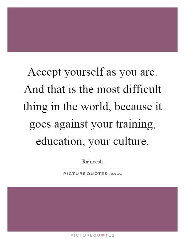 Accept yourself as you are. And that is the most difficult thing in the world, because it goes against your training, education, your culture Picture Quote #1