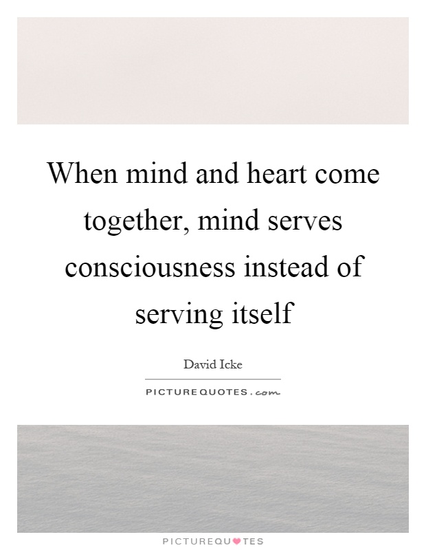 When mind and heart come together, mind serves consciousness instead of serving itself Picture Quote #1