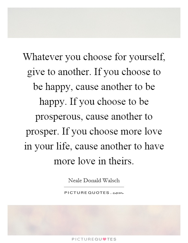Whatever you choose for yourself, give to another. If you choose to be happy, cause another to be happy. If you choose to be prosperous, cause another to prosper. If you choose more love in your life, cause another to have more love in theirs Picture Quote #1