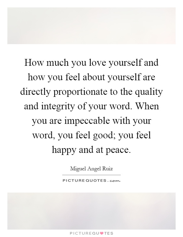 How much you love yourself and how you feel about yourself are directly proportionate to the quality and integrity of your word. When you are impeccable with your word, you feel good; you feel happy and at peace Picture Quote #1