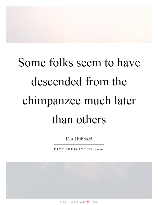 Some folks seem to have descended from the chimpanzee much later than others Picture Quote #1
