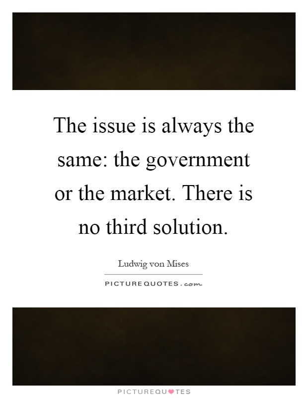 The issue is always the same: the government or the market. There is no third solution Picture Quote #1