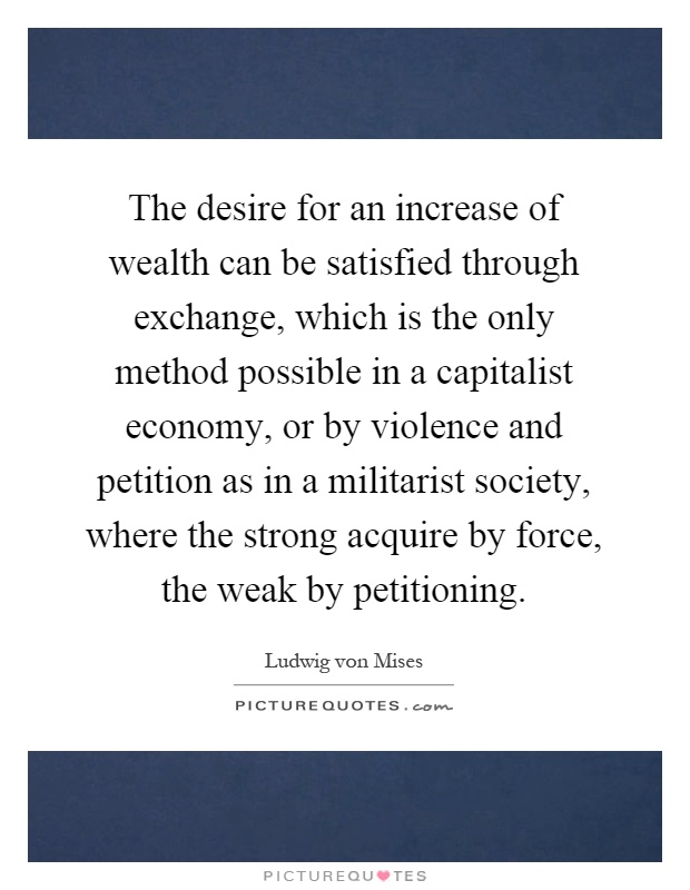 The desire for an increase of wealth can be satisfied through exchange, which is the only method possible in a capitalist economy, or by violence and petition as in a militarist society, where the strong acquire by force, the weak by petitioning Picture Quote #1