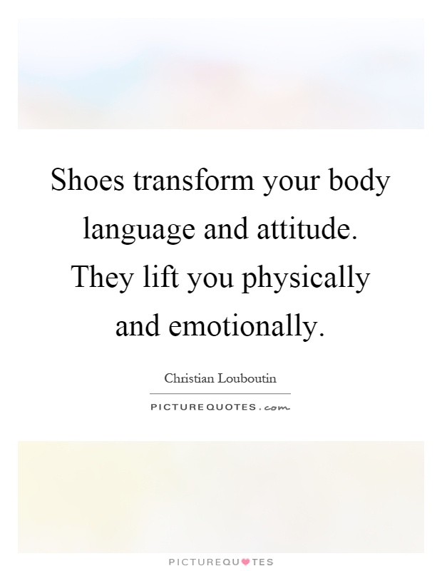 Shoes transform your body language and attitude. They lift you physically and emotionally Picture Quote #1