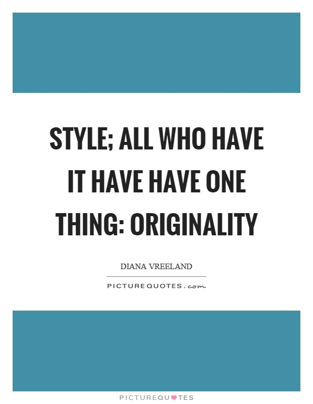 Style; all who have it have have one thing: originality Picture Quote #1