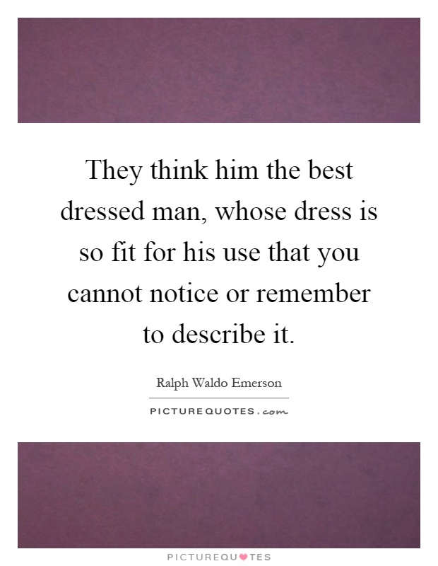 They think him the best dressed man, whose dress is so fit for his use that you cannot notice or remember to describe it Picture Quote #1