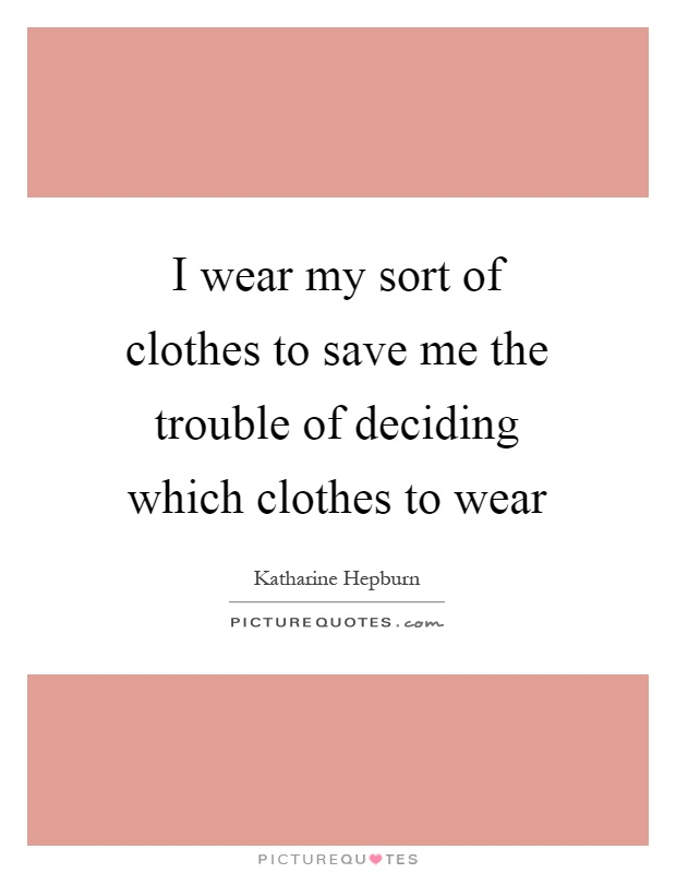 I wear my sort of clothes to save me the trouble of deciding which clothes to wear Picture Quote #1