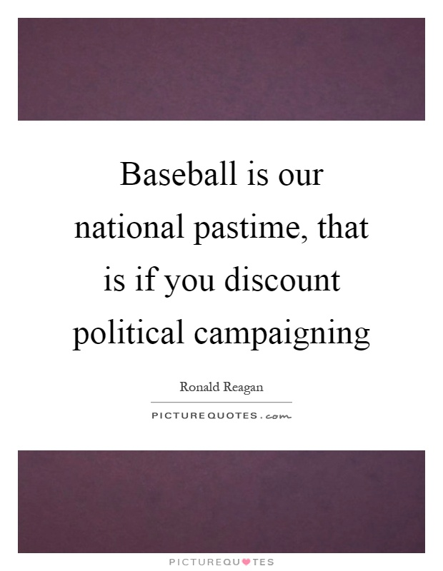 Baseball is our national pastime, that is if you discount political campaigning Picture Quote #1