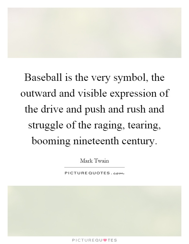 Baseball is the very symbol, the outward and visible expression of the drive and push and rush and struggle of the raging, tearing, booming nineteenth century Picture Quote #1