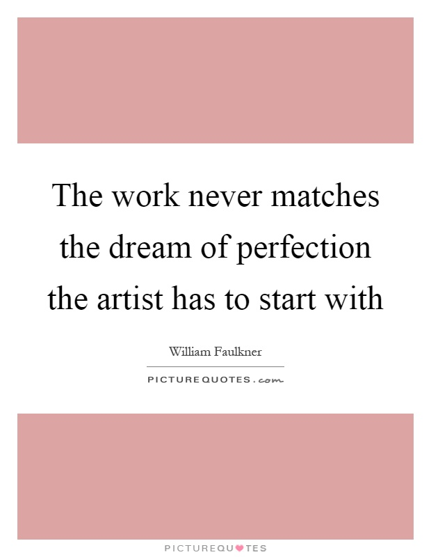 The work never matches the dream of perfection the artist has to start with Picture Quote #1