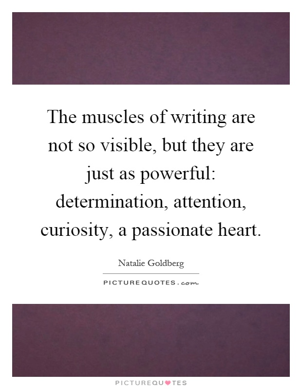 The muscles of writing are not so visible, but they are just as powerful: determination, attention, curiosity, a passionate heart Picture Quote #1