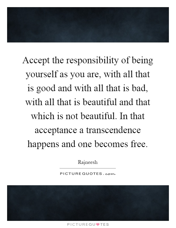 Accept the responsibility of being yourself as you are, with all that is good and with all that is bad, with all that is beautiful and that which is not beautiful. In that acceptance a transcendence happens and one becomes free Picture Quote #1