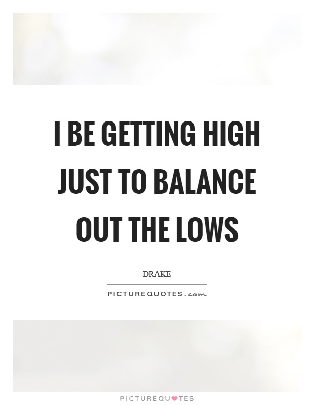 I be getting high just to balance out the lows Picture Quote #1