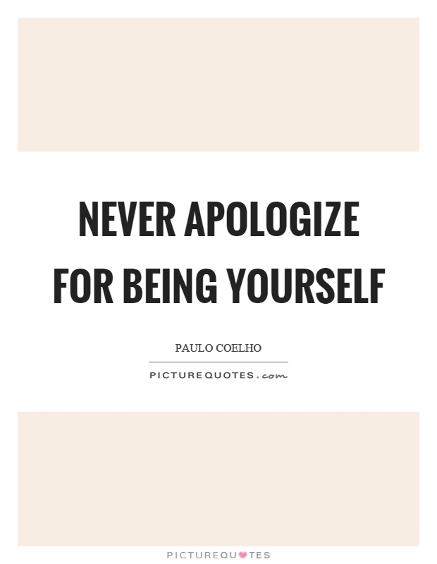 Never apologize for being yourself Picture Quote #1