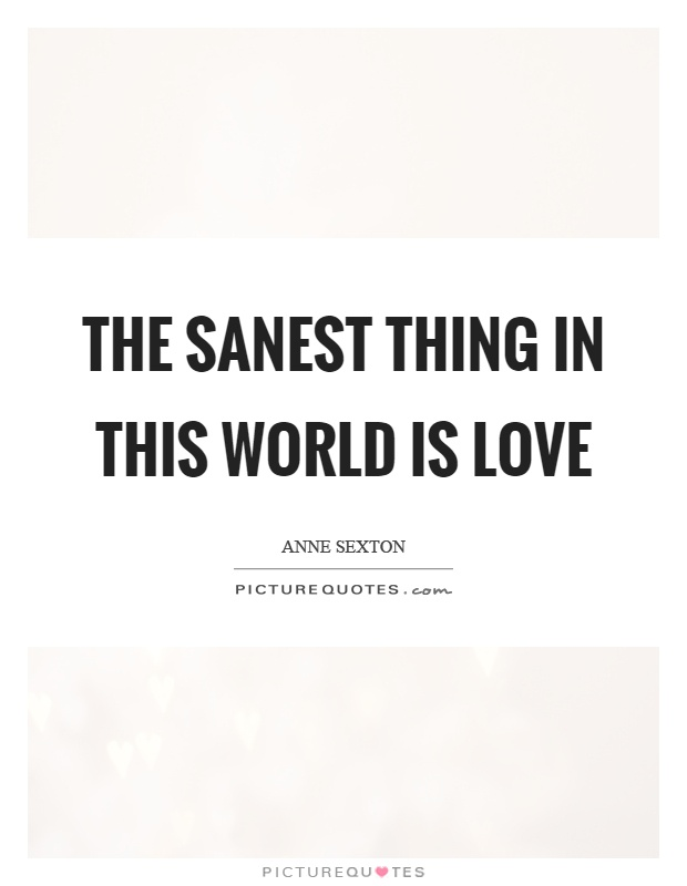 The sanest thing in this world is love Picture Quote #1