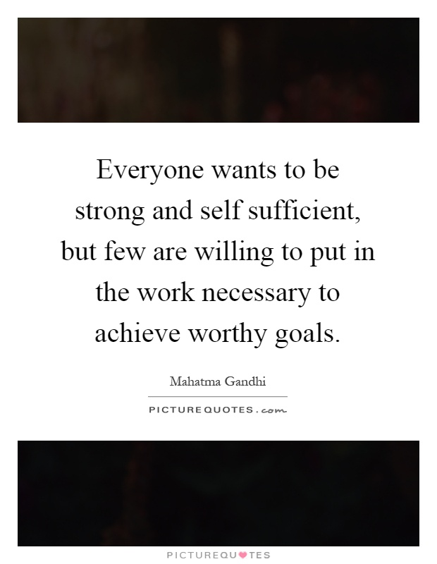 Everyone wants to be strong and self sufficient, but few are willing to put in the work necessary to achieve worthy goals Picture Quote #1