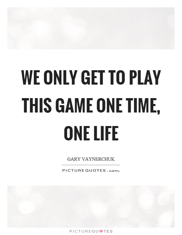 We only get to play this game one time, one life Picture Quote #1