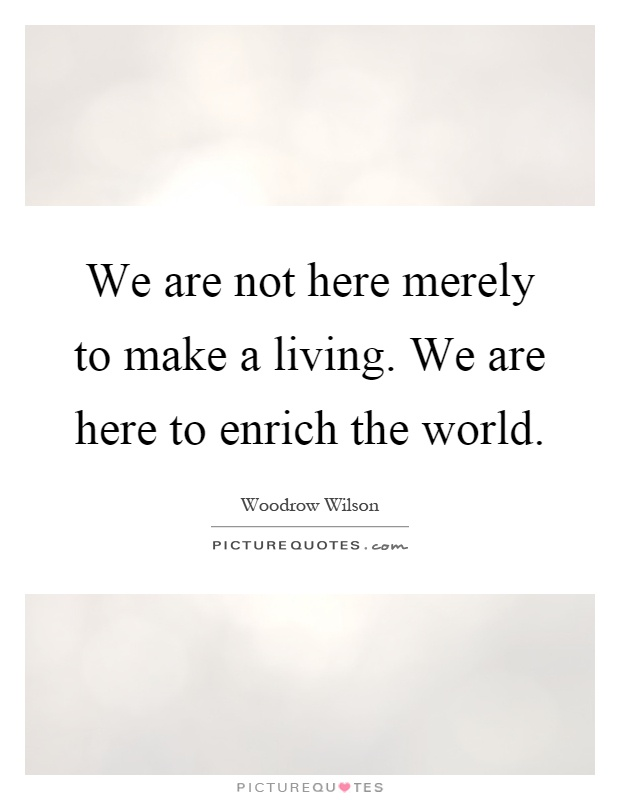 We are not here merely to make a living. We are here to enrich the world Picture Quote #1
