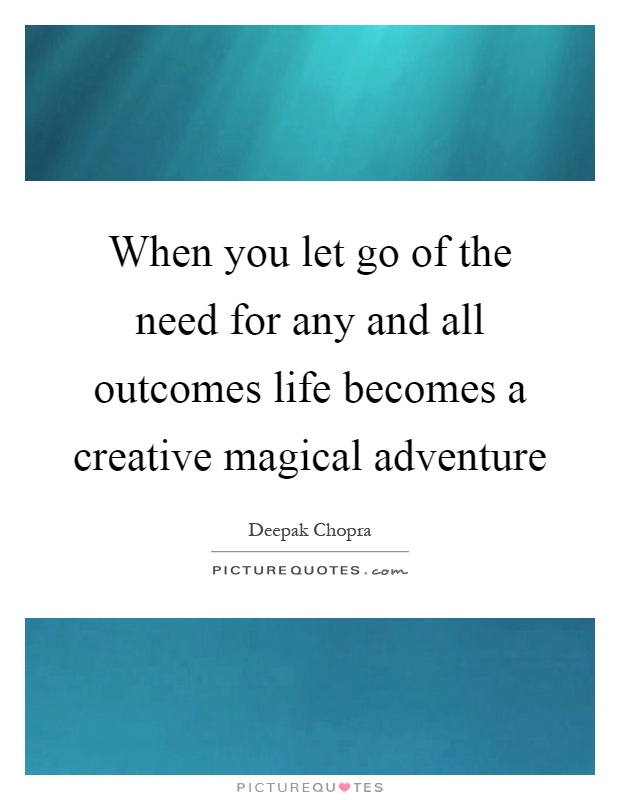 When you let go of the need for any and all outcomes life becomes a creative magical adventure Picture Quote #1