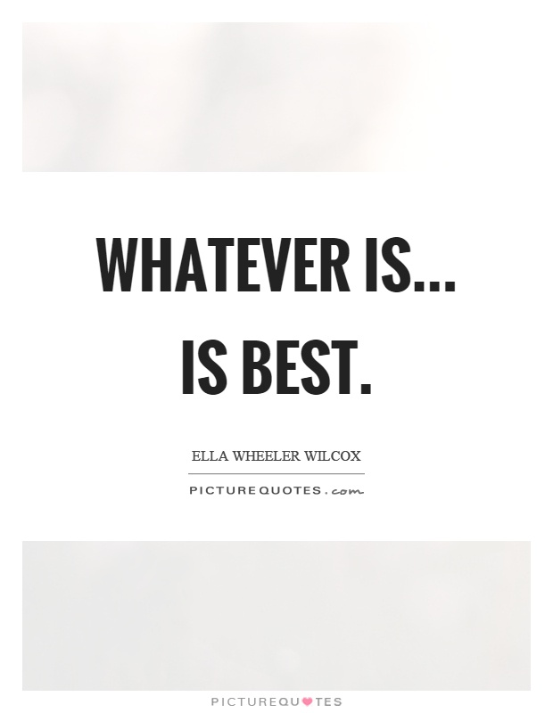 Whatever is... is best Picture Quote #1